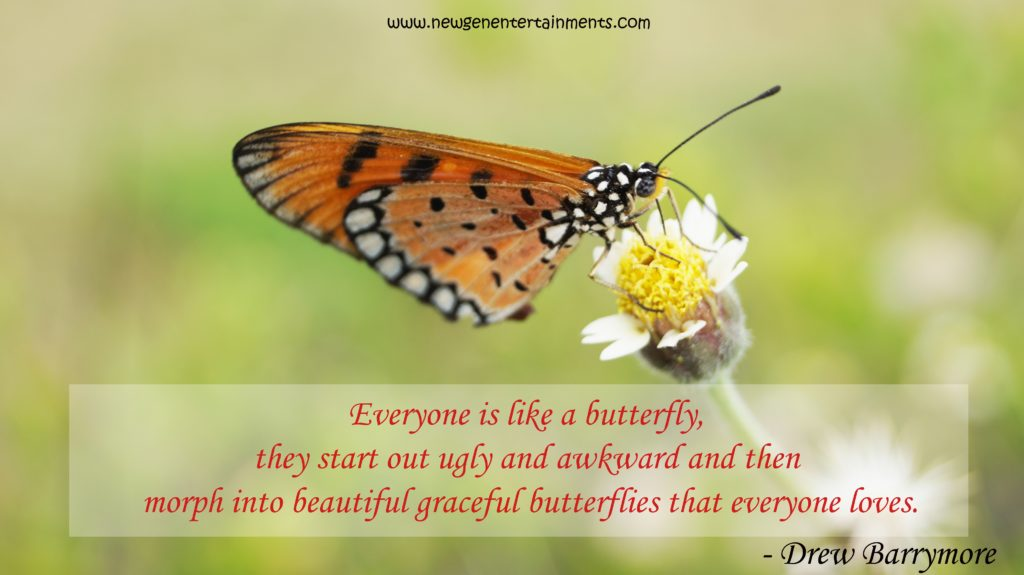 Everyone is like a butterfly, they start out ugly and awkward and then morph into beautiful graceful butterflies that everyone loves