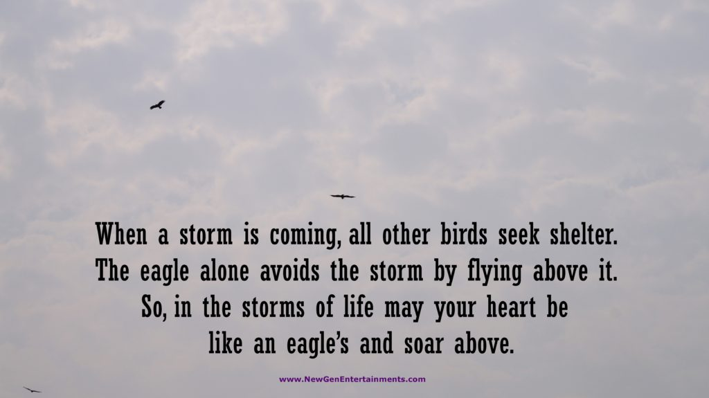 When a storm is coming, all other birds seek shelter. The eagle alone avoids the storm by flying above it.